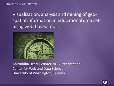 Visualization, analysis and mining of geo- spatial information in educational data sets using web-based tools Aniruddha Desai |Winter 2013 Presentation.