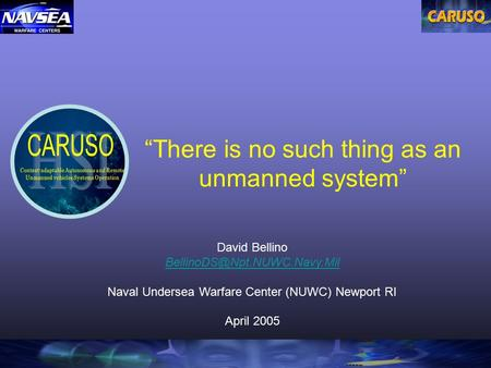 """There is no such thing as an unmanned system"" David Bellino Naval Undersea Warfare Center (NUWC) Newport RI April 2005."