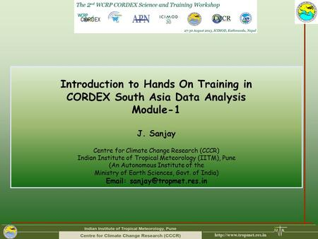 Introduction to Hands On Training in CORDEX South Asia Data Analysis Module-1 J. Sanjay Centre for Climate Change Research (CCCR) Indian Institute of Tropical.