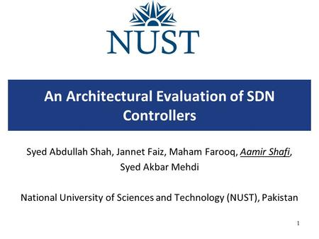 An Architectural Evaluation of SDN Controllers Syed Abdullah Shah, Jannet Faiz, Maham Farooq, Aamir Shafi, Syed Akbar Mehdi National University of Sciences.