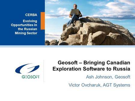 FREEDOM TO EXPLORE 1 CERBA Evolving Opportunities in the Russian Mining Sector Geosoft – Bringing Canadian Exploration Software to Russia Ash Johnson,