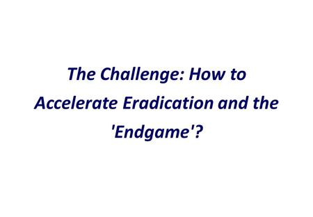 The Challenge: How to Accelerate Eradication and the 'Endgame'?