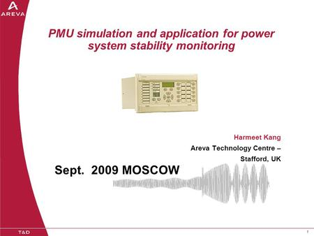 11 PMU simulation and application for power system stability monitoring Harmeet Kang Areva Technology Centre – Stafford, UK Sept. 2009 MOSCOW.