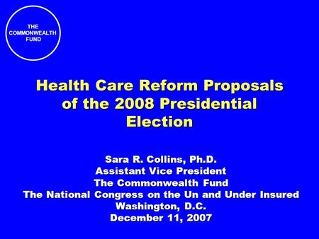 THE COMMONWEALTH FUND Health Care Reform Proposals of the 2008 Presidential Election Sara R. Collins, Ph.D. Assistant Vice President The Commonwealth Fund.