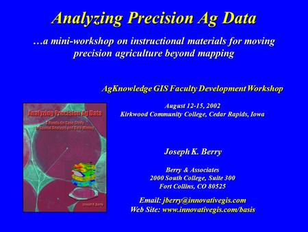 …a mini-workshop on instructional materials for moving precision agriculture beyond mapping Analyzing Precision Ag Data Joseph K. Berry Berry & Associates.