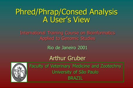 Phred/Phrap/Consed Analysis A User's View Arthur Gruber International Training Course on Bioinformatics Applied to Genomic Studies Rio de Janeiro 2001.