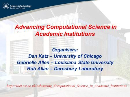 Advancing Computational Science in Academic Institutions Organisers: Dan Katz – University of Chicago Gabrielle Allen – Louisiana State University Rob.