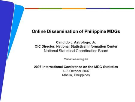 NATIONAL STATISTICAL COORDINATION BOARD 1 Online Dissemination of Philippine MDGs Candido J. Astrologo, Jr. OIC Director, National Statistical Information.