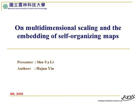 Intelligent Database Systems Lab 國立雲林科技大學 National Yunlin University of Science and Technology On multidimensional scaling and the embedding of self-organizing.