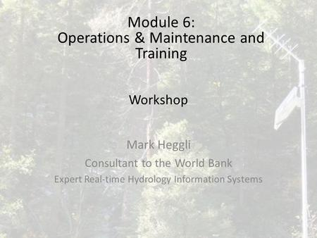Workshop Mark Heggli Consultant to the World Bank Expert Real-time Hydrology Information Systems Module 6: Operations & Maintenance and Training.