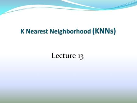 Lecture 13. Outline of Rule-Based Classification 1. Overview of KNN 2. Parameter and distance Choices 3. Characteristics of Instance-based learning 4.