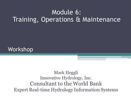 Workshop Mark Heggli Innovative Hydrology, Inc. Consultant to the World Bank Expert Real-time Hydrology Information Systems Module 6: Training, Operations.