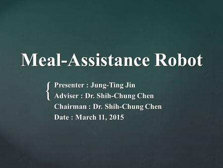 { Meal-Assistance Robot Presenter : Jung-Ting Jin Adviser : Dr. Shih-Chung Chen Chairman : Dr. Shih-Chung Chen Date : March 11, 2015.