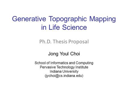 Generative Topographic Mapping in Life Science Jong Youl Choi School of Informatics and Computing Pervasive Technology Institute Indiana University