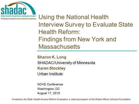 Using the National Health Interview Survey to Evaluate State Health Reform: Findings from New York and Massachusetts Sharon K. Long SHADAC/University of.