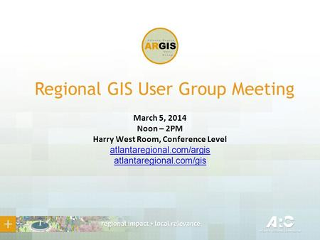 Regional GIS User Group Meeting March 5, 2014 Noon – 2PM Harry West Room, Conference Level atlantaregional.com/argis atlantaregional.com/gis.