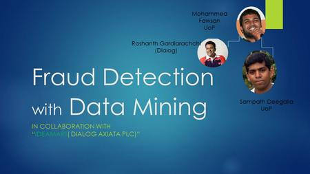 "Fraud Detection with Data Mining IN COLLABORATION WITH ""IDEAMART( DIALOG AXIATA PLC)"" Roshanth Gardiarachchi (Dialog) Sampath Deegalla UoP Mohammed Fawsan."