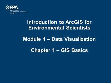 Introduction to ArcGIS for Environmental Scientists Module 1 – Data Visualization Chapter 1 – GIS Basics.