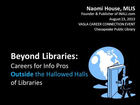 Beyond Libraries: Careers for Info Pros Outside the Hallowed Halls of Libraries Naomi House, MLIS Founder & Publisher of INALJ.com August 23, 2013 VASLA.