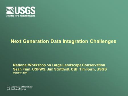 U.S. Department of the Interior U.S. Geological Survey Next Generation Data Integration Challenges National Workshop on Large Landscape Conservation Sean.