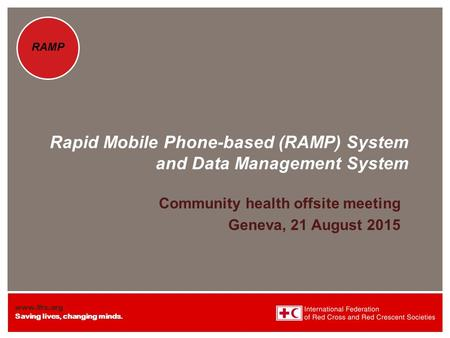 Www.ifrc.org Saving lives, changing minds. RAMP Rapid Mobile Phone-based (RAMP) System and Data Management System Community health offsite meeting Geneva,