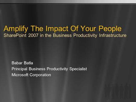 Amplify The Impact Of Your People SharePoint 2007 in the Business Productivity Infrastructure Babar Batla Principal Business Productivity Specialist Microsoft.