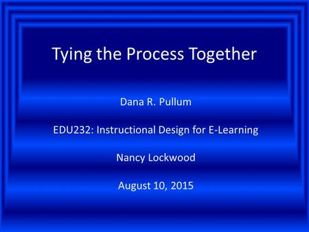 Tying the Process Together Dana R. Pullum EDU232: Instructional Design for E-Learning Nancy Lockwood August 10, 2015.