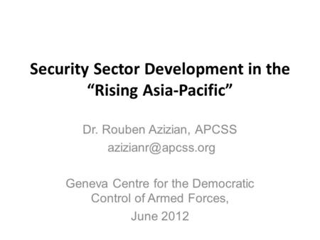 "Security Sector Development in the ""Rising Asia-Pacific"" Dr. Rouben Azizian, APCSS Geneva Centre for the Democratic Control of Armed."