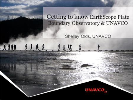 Shelley Olds, UNAVCO Getting to know EarthScope Plate Boundary Observatory & UNAVCO.