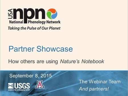 How others are using Nature's Notebook Partner Showcase The Webinar Team And partners! September 8, 2015.