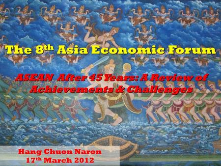 1 The 8 th Asia Economic Forum ASEAN After 45 Years: A Review of Achievements & Challenges Hang Chuon Naron 17 th March 2012.