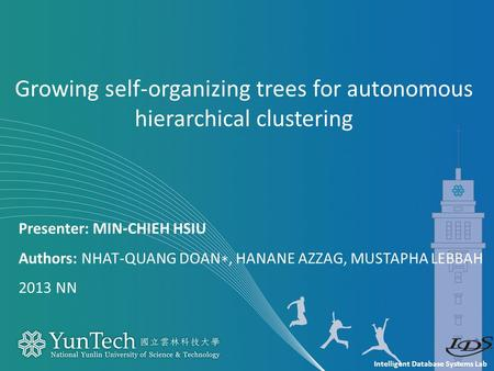Intelligent Database Systems Lab Presenter: MIN-CHIEH HSIU Authors: NHAT-QUANG DOAN ∗, HANANE AZZAG, MUSTAPHA LEBBAH 2013 NN Growing self-organizing trees.