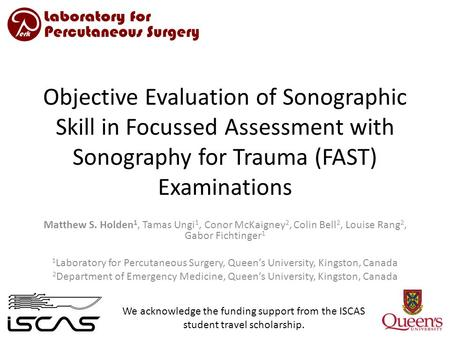 Objective Evaluation of Sonographic Skill in Focussed Assessment with Sonography for Trauma (FAST) Examinations Matthew S. Holden 1, Tamas Ungi 1, Conor.