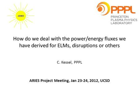 How do we deal with the power/energy fluxes we have derived for ELMs, disruptions or others C. Kessel, PPPL ARIES Project Meeting, Jan 23-24, 2012, UCSD.