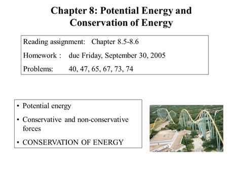 Potential energy Conservative and non-conservative forces CONSERVATION OF ENERGY Chapter 8: Potential Energy and Conservation of Energy Reading assignment: