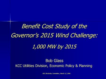 KEC Electricity Committee, March 12, 2008 Benefit Cost Study of the Governor's 2015 Wind Challenge: 1,000 MW by 2015 Bob Glass KCC Utilities Division,