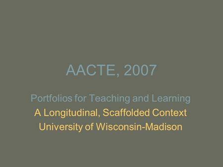 AACTE, 2007 Portfolios for Teaching and Learning A Longitudinal, Scaffolded Context University of Wisconsin-Madison.
