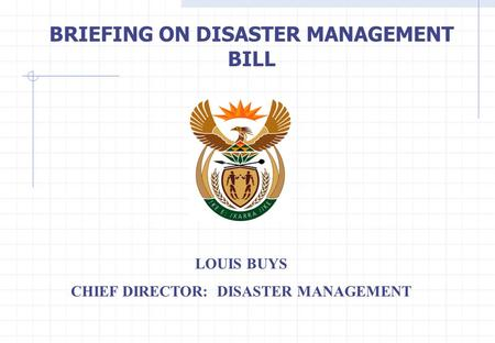 BRIEFING ON DISASTER MANAGEMENT BILL LOUIS BUYS CHIEF DIRECTOR: DISASTER MANAGEMENT.