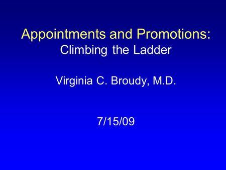 Appointments and Promotions: Climbing the Ladder Virginia C. Broudy, M.D. 7/15/09.