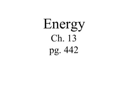 Energy Ch. 13 pg. 442. Objectives Describe how energy, work, and power are related. Name and describe the two basic kinds of energy.