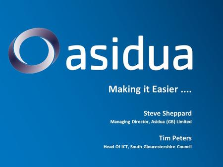 Making it Easier.... Steve Sheppard Managing Director, Asidua (GB) Limited Tim Peters Head Of ICT, South Gloucestershire Council.