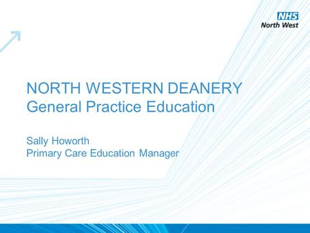 NORTH WESTERN DEANERY General Practice Education Sally Howorth Primary Care Education Manager.