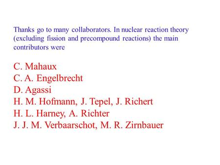 Thanks go to many collaborators. In nuclear reaction theory (excluding fission and precompound reactions) the main contributors were C. Mahaux C. A. Engelbrecht.