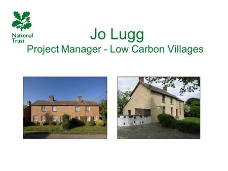 Jo Lugg Project Manager - Low Carbon Villages. The National Trust: more 'normal' than expected Our Let Estate includes over 5000 privately rented homes.