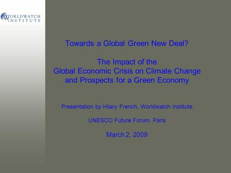 Towards a Global Green New Deal? The Impact of the Global Economic Crisis on Climate Change and Prospects for a Green Economy Presentation by Hilary French,