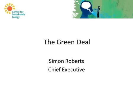 The Green Deal Simon Roberts Chief Executive. Why the Green Deal?