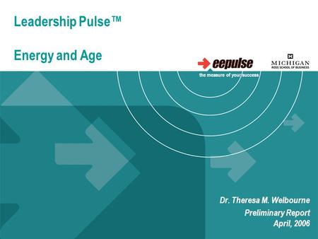 Leadership Pulse™ Energy and Age Dr. Theresa M. Welbourne Preliminary Report April, 2006 the measure of your success.