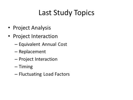 Last Study Topics Project Analysis Project Interaction – Equivalent Annual Cost – Replacement – Project Interaction – Timing – Fluctuating Load Factors.