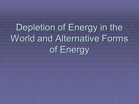 Depletion of Energy in the World and Alternative Forms of Energy.