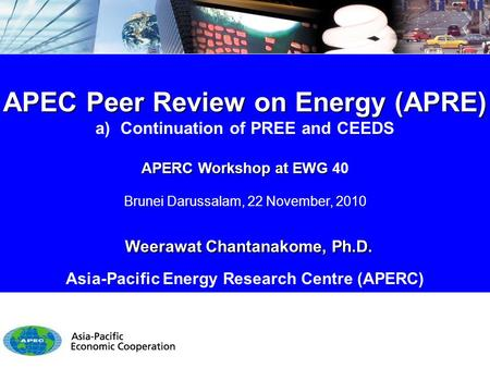 APEC Peer Review on Energy (APRE) a) Continuation of PREE and CEEDS APERC Workshop at EWG APERC Workshop at EWG 40 Brunei Darussalam, 22 November, 2010.